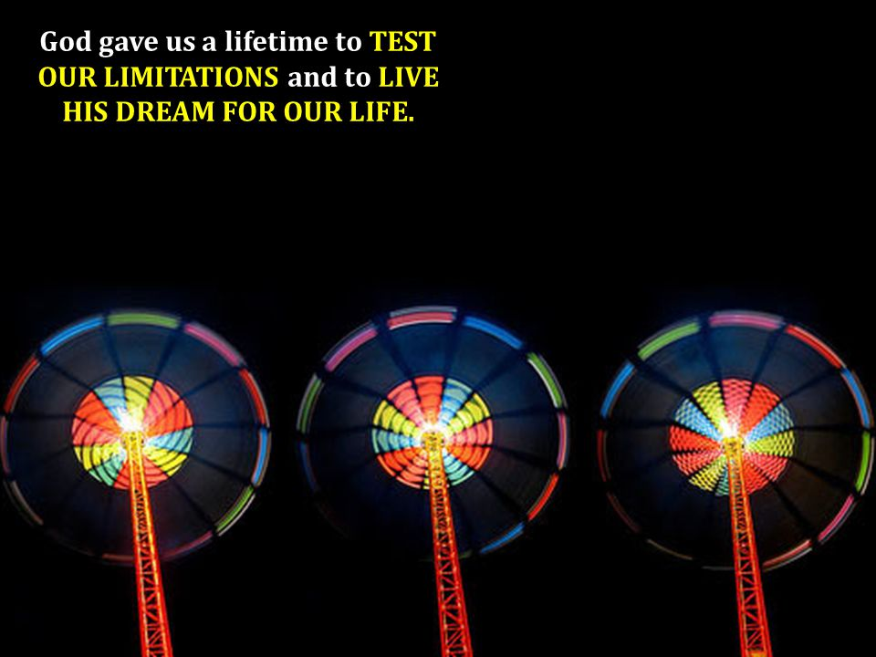 The only way for that dream to come true is for us to test our limitations.