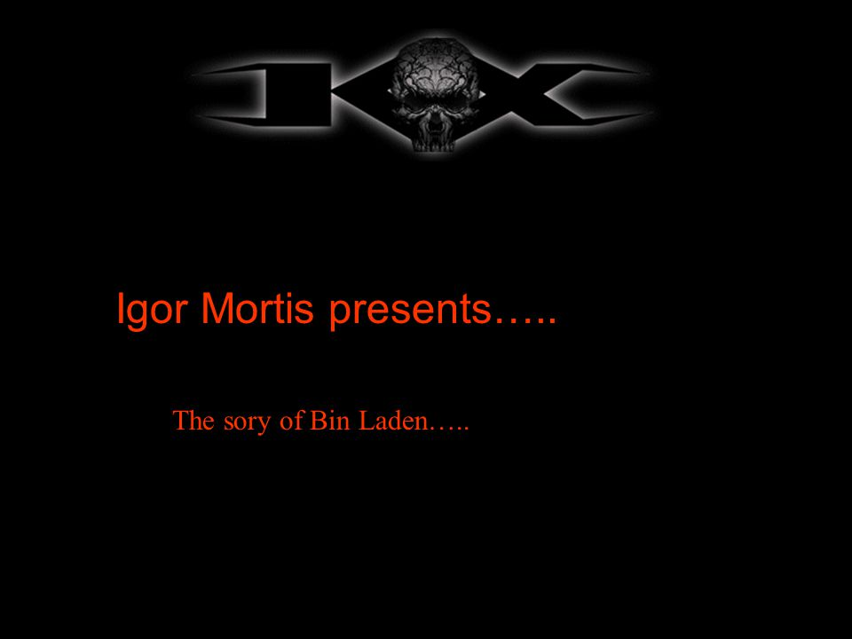 Igor Mortis presents….. The sory of Bin Laden…..