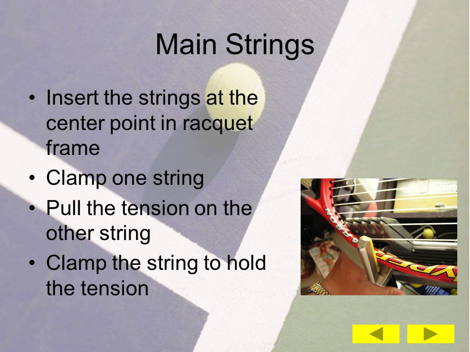 Main Strings Insert the strings at the center point in racquet frame Clamp one string Pull the tension on the other string Clamp the string to hold the tension