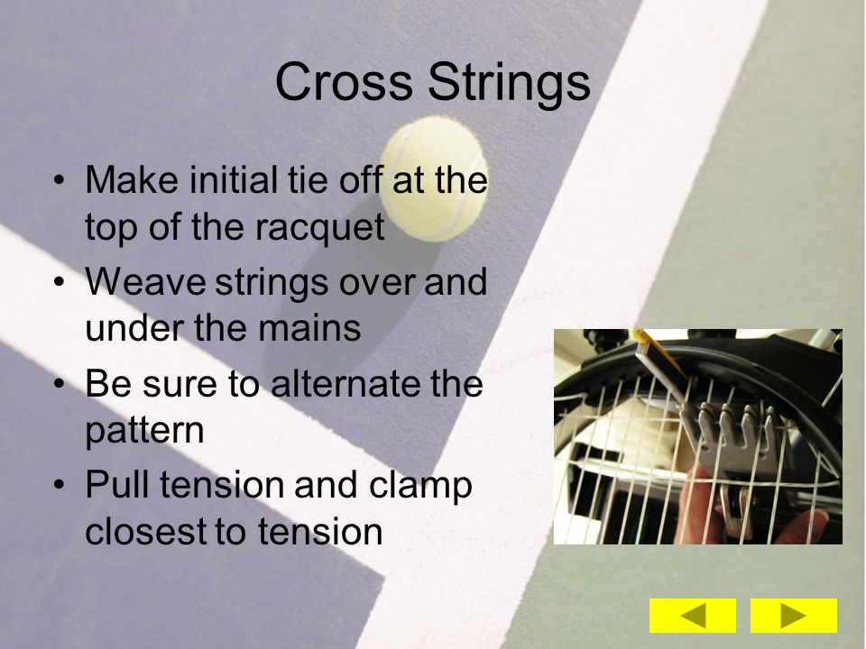 Cross Strings Make initial tie off at the top of the racquet Weave strings over and under the mains Be sure to alternate the pattern Pull tension and clamp closest to tension