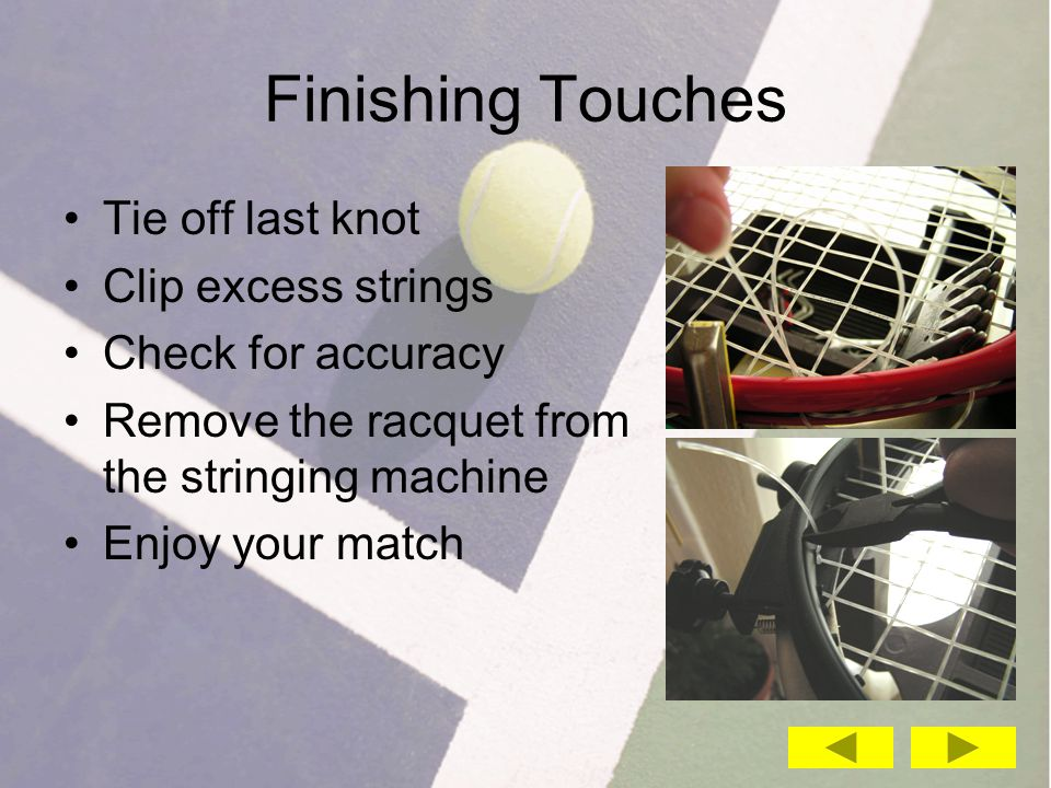 Finishing Touches Tie off last knot Clip excess strings Check for accuracy Remove the racquet from the stringing machine Enjoy your match
