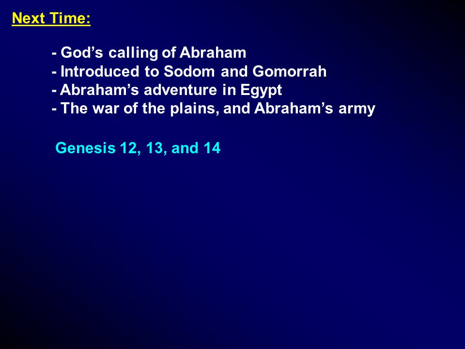 Next Time: - God's calling of Abraham - Introduced to Sodom and Gomorrah - Abraham's adventure in Egypt - The war of the plains, and Abraham's army Ge