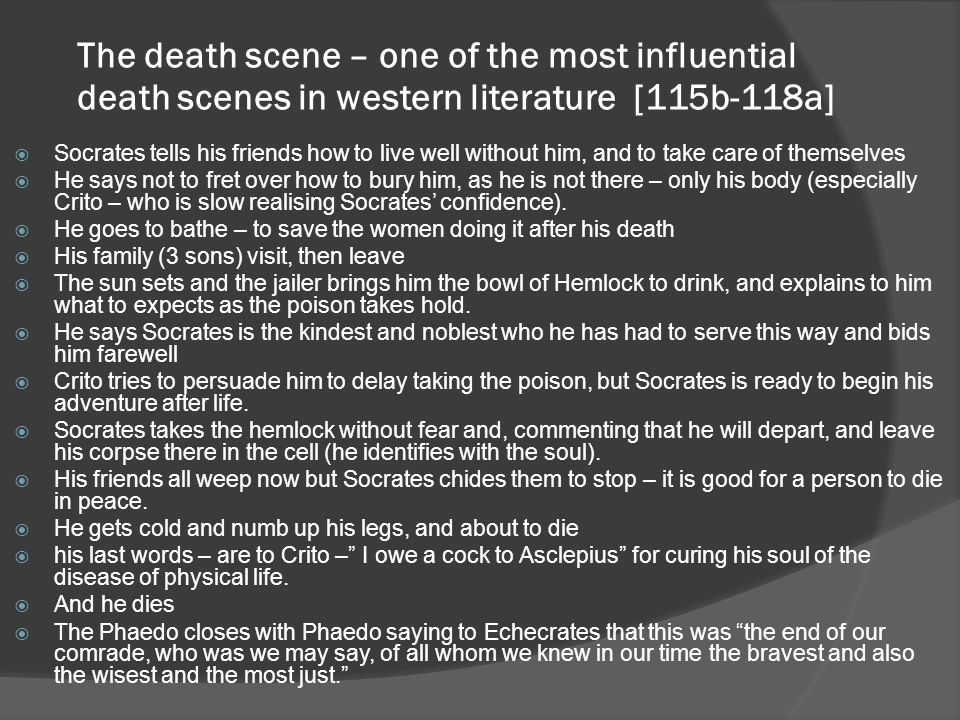 The death scene – one of the most influential death scenes in western literature [115b-118a]  Socrates tells his friends how to live well without him, and to take care of themselves  He says not to fret over how to bury him, as he is not there – only his body (especially Crito – who is slow realising Socrates' confidence).