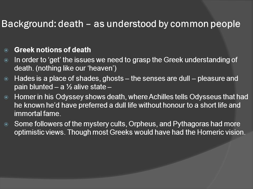 Background: death – as understood by common people  Greek notions of death  In order to 'get' the issues we need to grasp the Greek understanding of death.