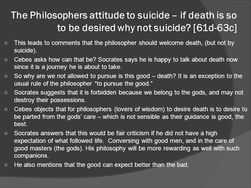 The Philosophers attitude to suicide – if death is so to be desired why not suicide.