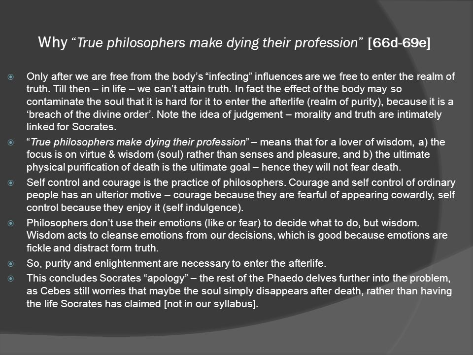 Why True philosophers make dying their profession [66d-69e]  Only after we are free from the body's infecting influences are we free to enter the realm of truth.