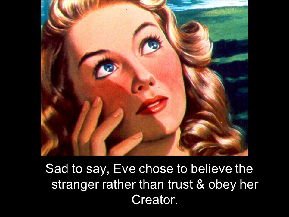 Sad to say, Eve chose to believe the stranger rather than trust & obey her Creator.