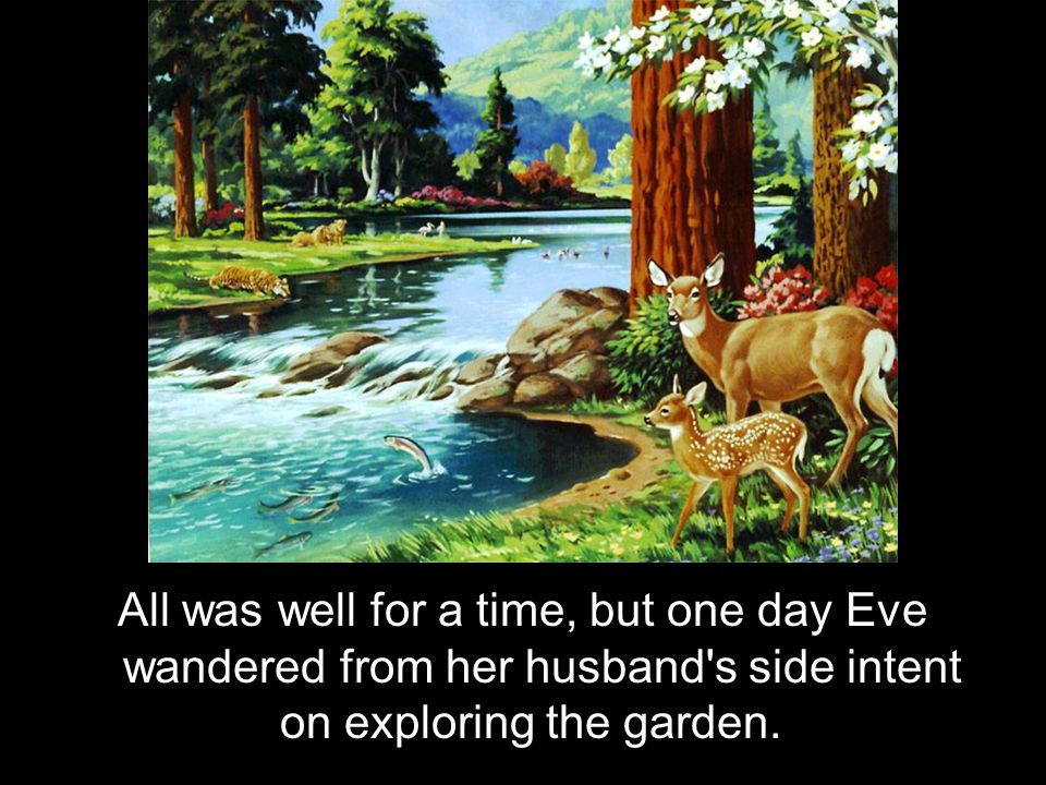 All was well for a time, but one day Eve wandered from her husband s side intent on exploring the garden.