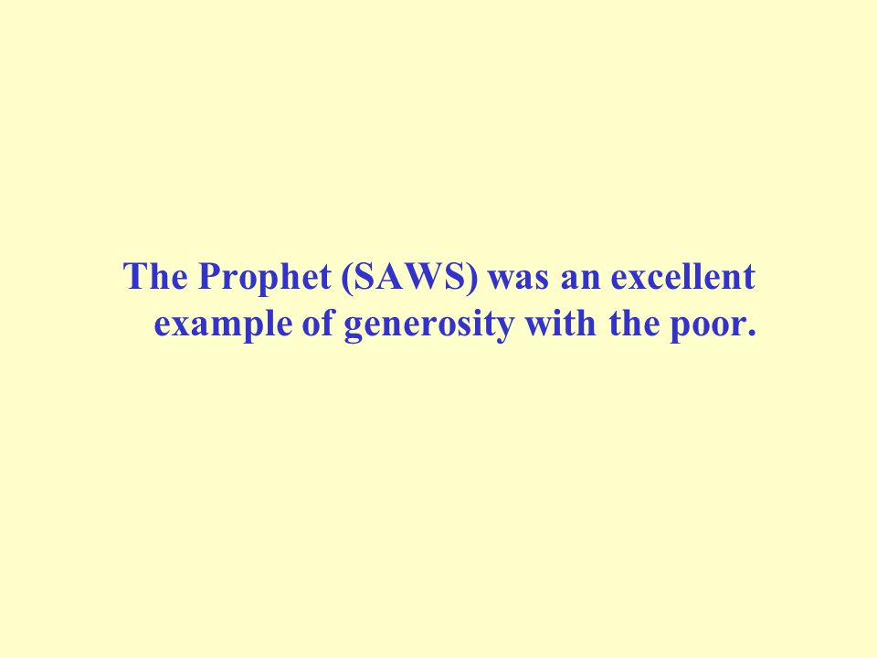 The Prophet (SAWS) was an excellent example of generosity with the poor.