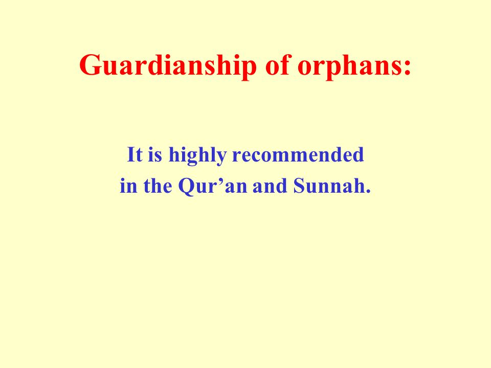 Guardianship of orphans: It is highly recommended in the Qur'an and Sunnah.