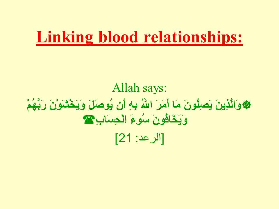 Linking blood relationships: Allah says:  وَالَّذِينَ يَصِلُونَ مَا أَمَرَ اللهُ بِهِ أَن يُوصَلَ وَيَخْشَوْنَ رَبَّهُمْ وَيَخَافُونَ سُوءَ الْحِسَابِ  [ الرعد : 21]