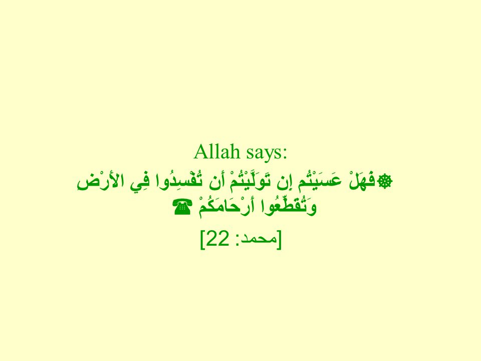 Allah says:  فَهَلْ عَسَيْتُم إِن تَوَلَّيْتُمْ أَن تُفْسِدُوا فِي الأَرْضِ وَتُقَطِّعُوا أَرْحَامَكُمْ  [ محمد : 22]