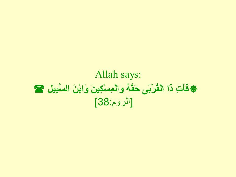 Allah says:  فَآتِ ذَا الْقُرْبَى حَقَّهُ والْمِسْكِينَ وَابْنَ السَّبِيلِ  [ الروم : 38]