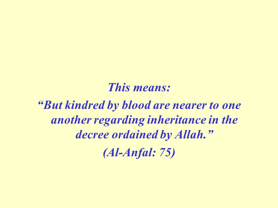 This means: But kindred by blood are nearer to one another regarding inheritance in the decree ordained by Allah. (Al-Anfal: 75)