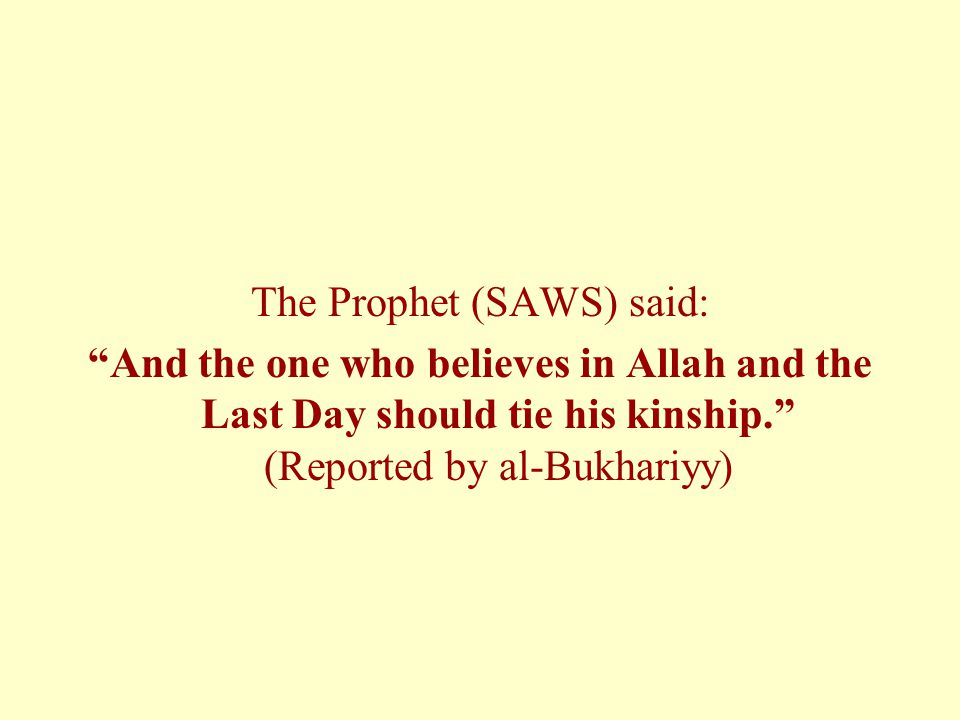 The Prophet (SAWS) said: And the one who believes in Allah and the Last Day should tie his kinship. (Reported by al-Bukhariyy)