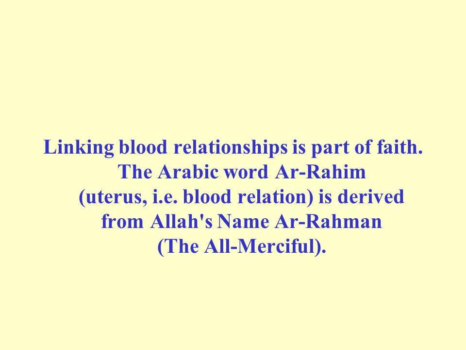 Linking blood relationships is part of faith. The Arabic word Ar-Rahim (uterus, i.e.