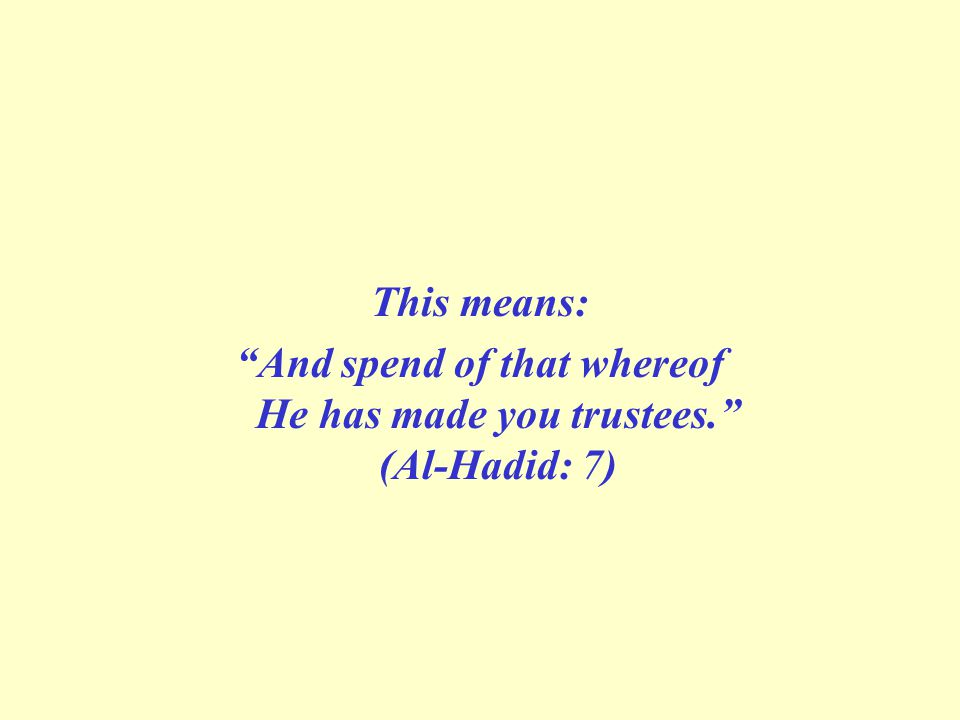 This means: And spend of that whereof He has made you trustees. (Al-Hadid: 7)
