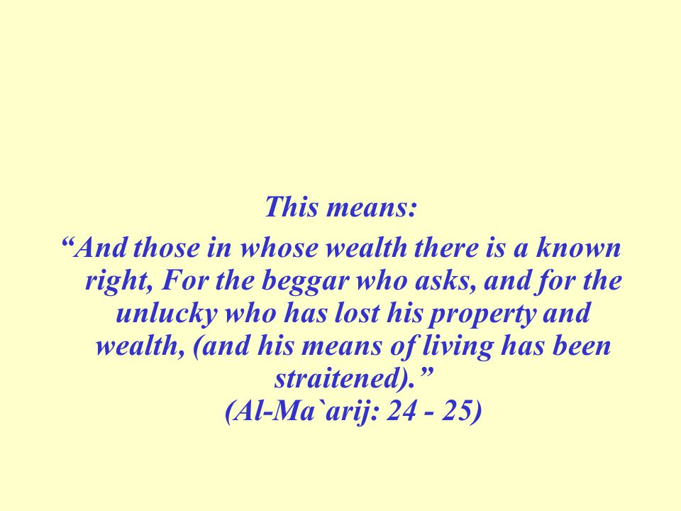 This means: And those in whose wealth there is a known right, For the beggar who asks, and for the unlucky who has lost his property and wealth, (and his means of living has been straitened). (Al-Ma`arij: 24 - 25)