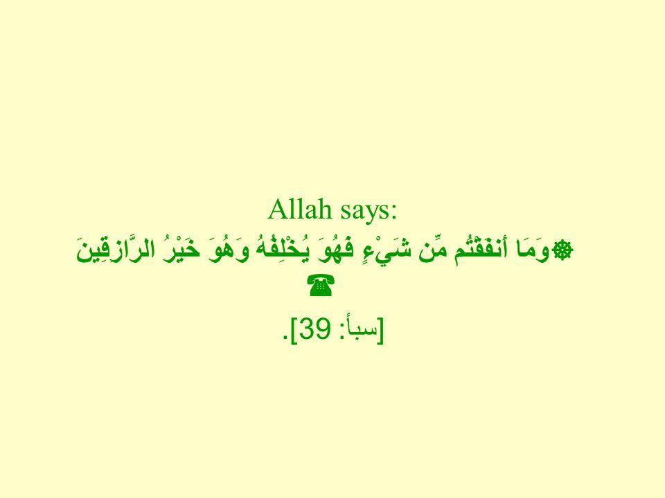 Allah says:  وَمَا أَنفَقْتُم مِّن شَيْءٍ فَهُوَ يُخْلِفُهُ وَهُوَ خَيْرُ الرَّازِقِينَ  [ سبأ : 39].