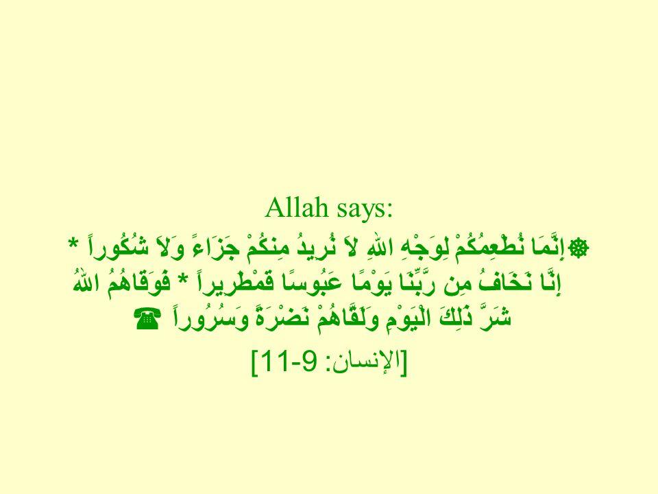 Allah says:  إِنَّمَا نُطْعِمُكُمْ لِوَجْهِ اللهِ لاَ نُرِيدُ مِنكُمْ جَزَاءً وَلاَ شُكُوراً * إِنَّا نَخَافُ مِن رَّبِّنَا يَوْمًا عَبُوسًا قَمْطَرِيراً * فَوَقَاهُمُ اللهُ شَرَّ ذَلِكَ الْيَوْمِ وَلَقَّاهُمْ نَضْرَةً وَسُرُوراً  [ الإنسان : 9-11]