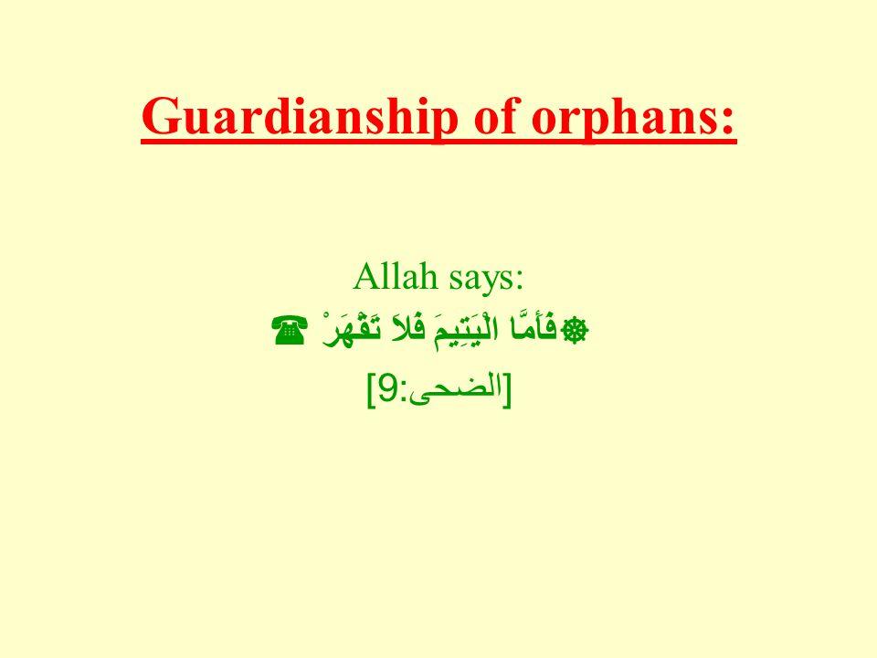 Guardianship of orphans: Allah says:  فَأَمَّا الْيَتِيمَ فَلاَ تَقْهَرْ  [ الضحى : 9]