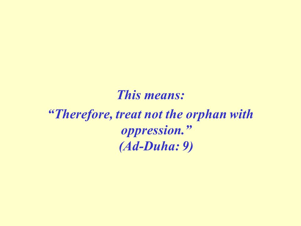 This means: Therefore, treat not the orphan with oppression. (Ad-Duha: 9)