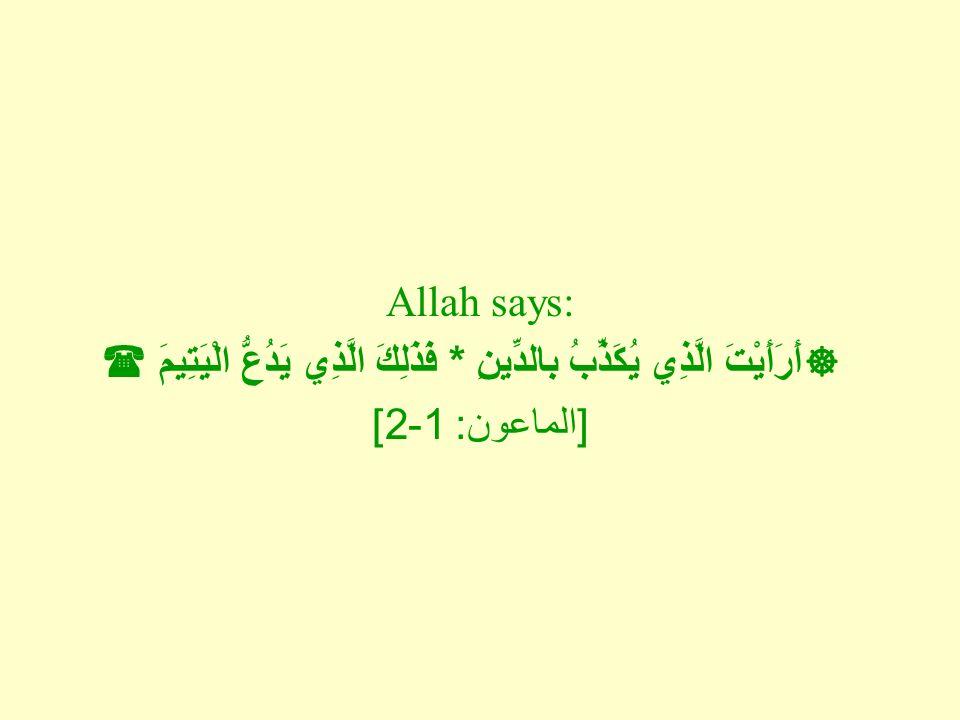 Allah says:  أَرَأَيْتَ الَّذِي يُكَذِّبُ بالدِّينِ * فَذَلِكَ الَّذِي يَدُعُّ الْيَتِيمَ  [ الماعون : 1-2]