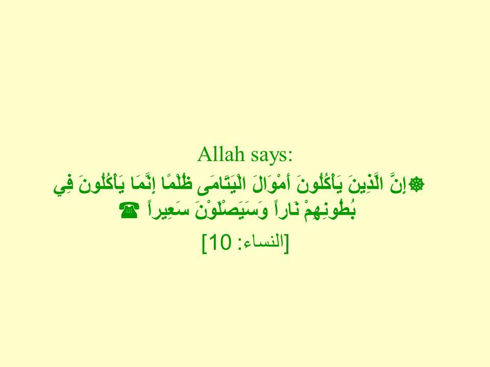 Allah says:  إِنَّ الَّذِينَ يَأْكُلُونَ أَمْوَالَ الْيَتَامَى ظُلْمًا إِنَّمَا يَأْكُلُونَ فِي بُطُونِهِمْ نَاراً وَسَيَصْلَوْنَ سَعِيراً  [ النساء : 10]