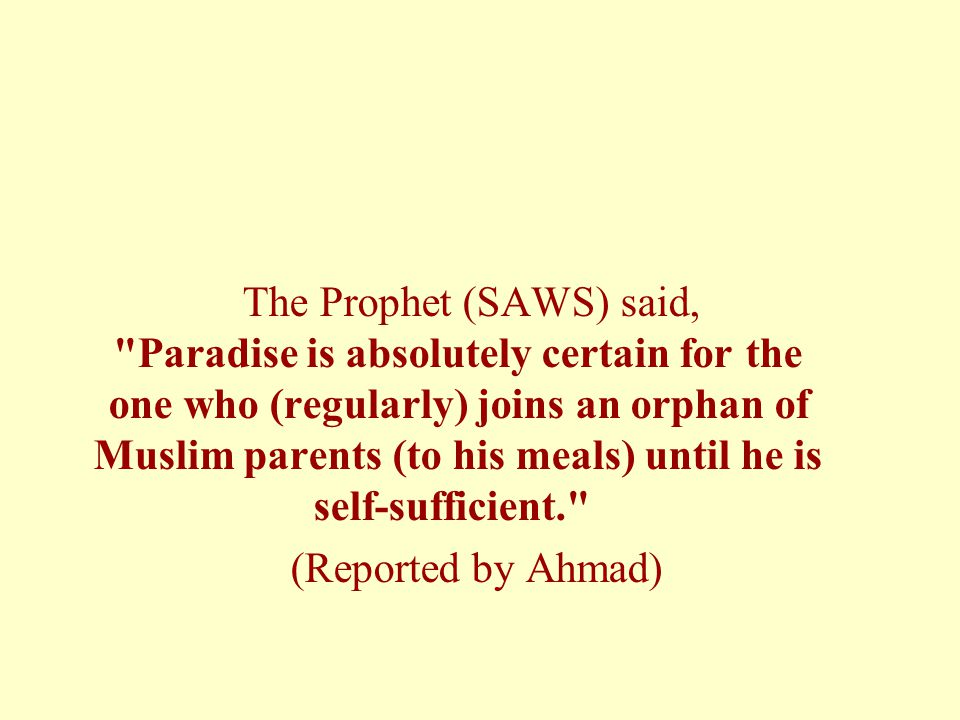 The Prophet (SAWS) said, Paradise is absolutely certain for the one who (regularly) joins an orphan of Muslim parents (to his meals) until he is self-sufficient. (Reported by Ahmad)