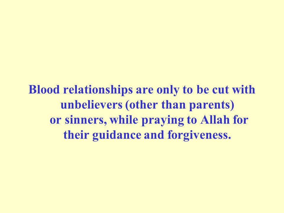 Blood relationships are only to be cut with unbelievers (other than parents) or sinners, while praying to Allah for their guidance and forgiveness.