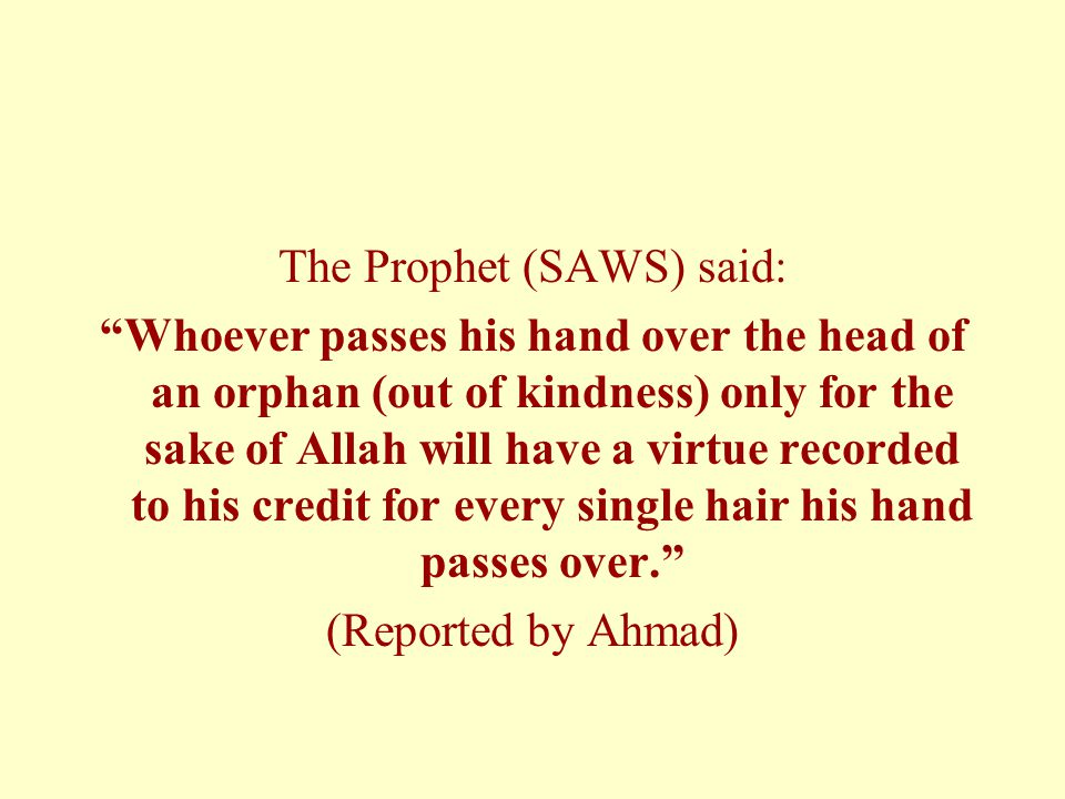 The Prophet (SAWS) said: Whoever passes his hand over the head of an orphan (out of kindness) only for the sake of Allah will have a virtue recorded to his credit for every single hair his hand passes over. (Reported by Ahmad)