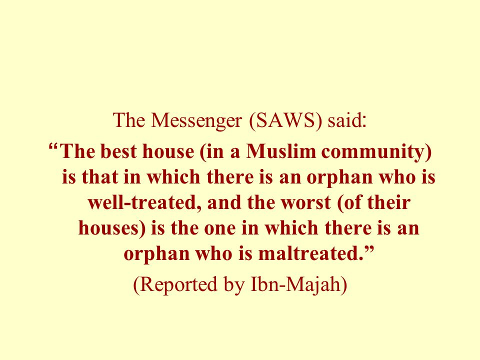 The Messenger (SAWS) said: The best house (in a Muslim community) is that in which there is an orphan who is well-treated, and the worst (of their houses) is the one in which there is an orphan who is maltreated. (Reported by Ibn-Majah)