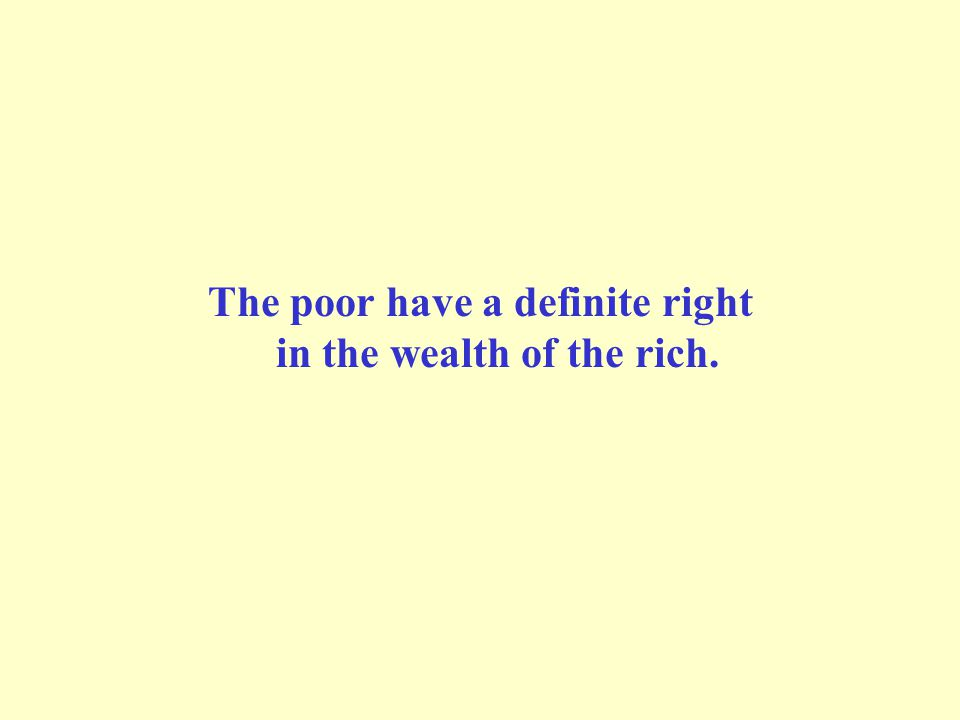 The poor have a definite right in the wealth of the rich.