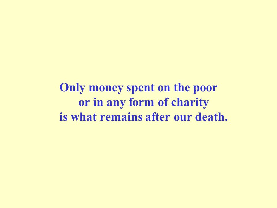 Only money spent on the poor or in any form of charity is what remains after our death.