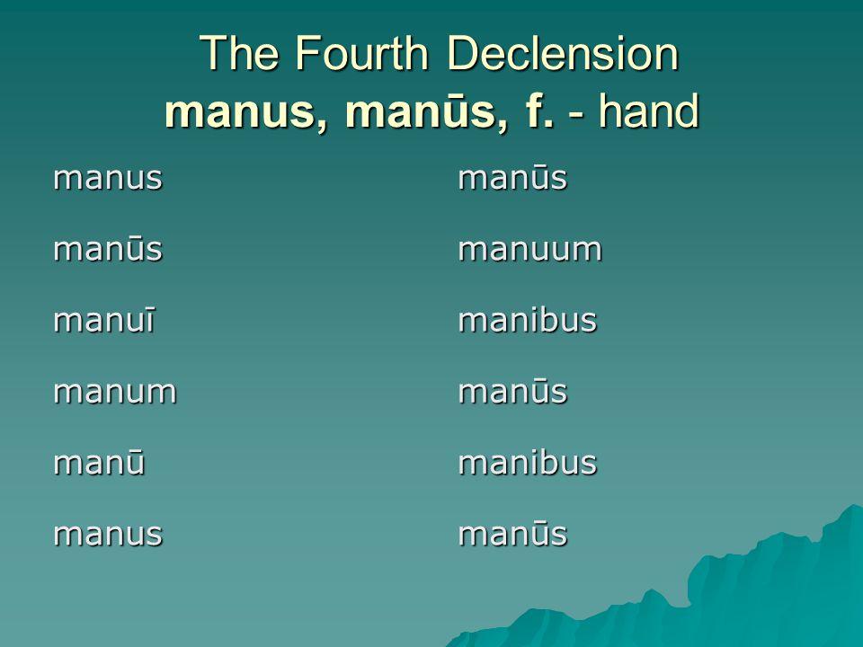 The Fourth Declension manus, manūs, f. - hand The Fourth Declension manus, manūs, f.
