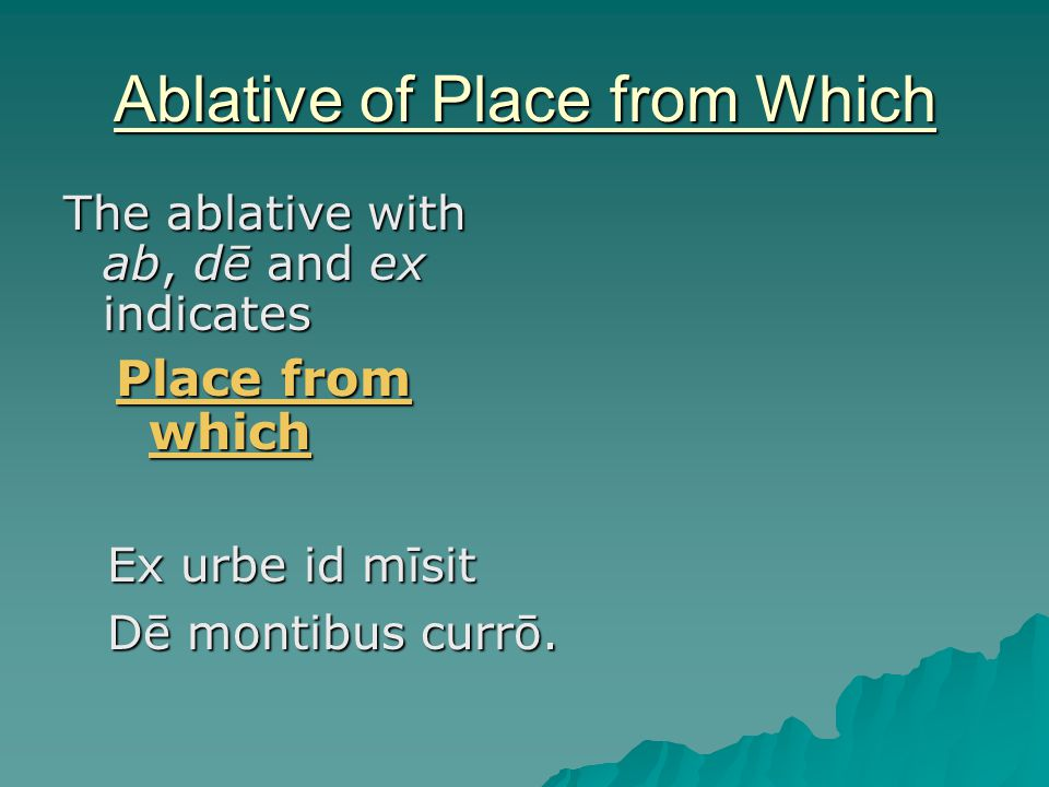 Ablative of Place from Which The ablative with ab, dē and ex indicates Place from which Ex urbe id mīsit Dē montibus currō.