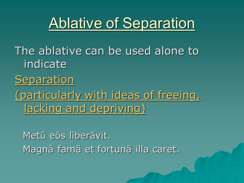 Ablative of Separation The ablative can be used alone to indicate Separation (particularly with ideas of freeing, lacking and depriving) Metū eōs līberāvit.