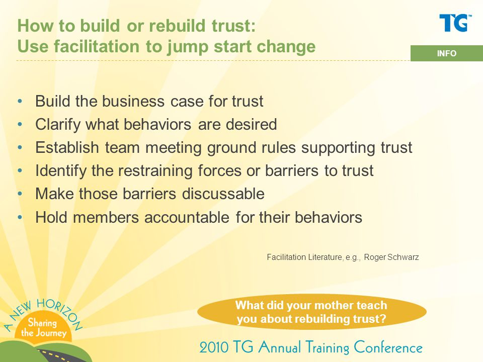 How to build or rebuild trust: Use facilitation to jump start change Build the business case for trust Clarify what behaviors are desired Establish team meeting ground rules supporting trust Identify the restraining forces or barriers to trust Make those barriers discussable Hold members accountable for their behaviors What did your mother teach you about rebuilding trust.