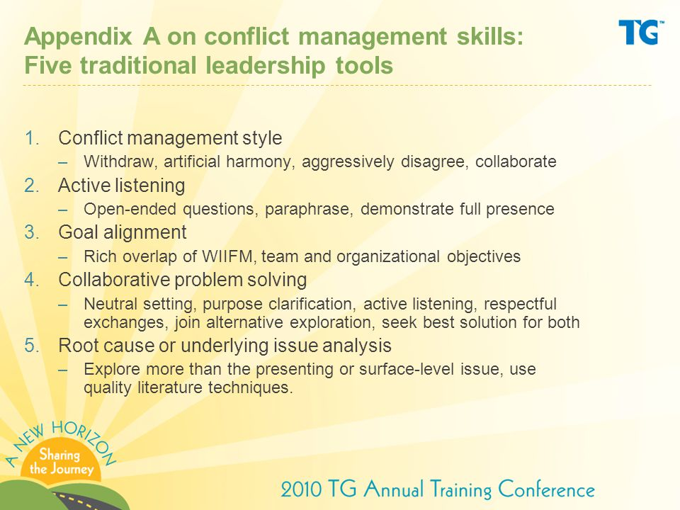 Appendix A on conflict management skills: Five traditional leadership tools 1.Conflict management style –Withdraw, artificial harmony, aggressively disagree, collaborate 2.Active listening –Open-ended questions, paraphrase, demonstrate full presence 3.Goal alignment –Rich overlap of WIIFM, team and organizational objectives 4.Collaborative problem solving –Neutral setting, purpose clarification, active listening, respectful exchanges, join alternative exploration, seek best solution for both 5.Root cause or underlying issue analysis –Explore more than the presenting or surface-level issue, use quality literature techniques.
