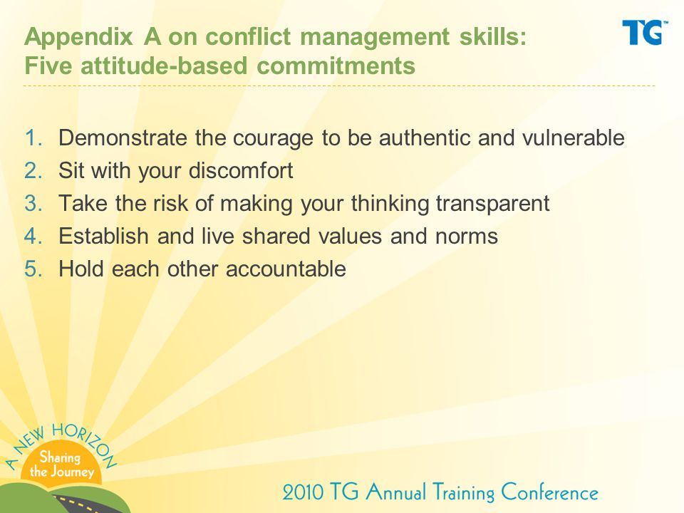 Appendix A on conflict management skills: Five attitude-based commitments 1.Demonstrate the courage to be authentic and vulnerable 2.Sit with your discomfort 3.Take the risk of making your thinking transparent 4.Establish and live shared values and norms 5.Hold each other accountable