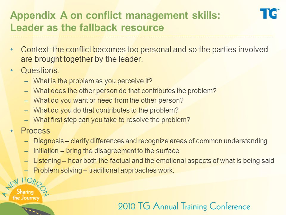 Appendix A on conflict management skills: Leader as the fallback resource Context: the conflict becomes too personal and so the parties involved are brought together by the leader.