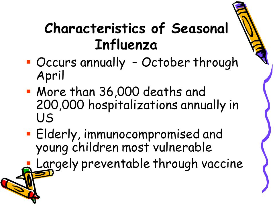 Characteristics of Seasonal Influenza  Occurs annually – October through April  More than 36,000 deaths and 200,000 hospitalizations annually in US  Elderly, immunocompromised and young children most vulnerable  Largely preventable through vaccine