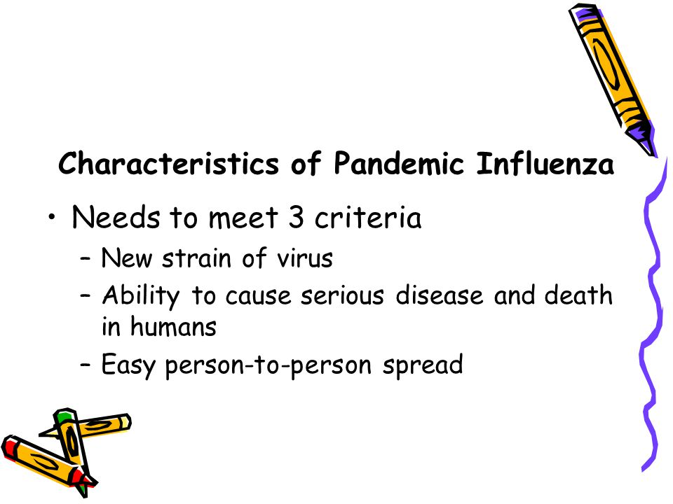 Characteristics of Pandemic Influenza Needs to meet 3 criteria –New strain of virus –Ability to cause serious disease and death in humans –Easy person