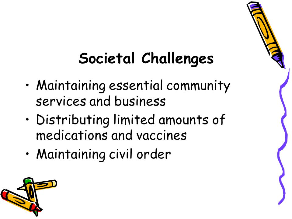 Societal Challenges Maintaining essential community services and business Distributing limited amounts of medications and vaccines Maintaining civil o