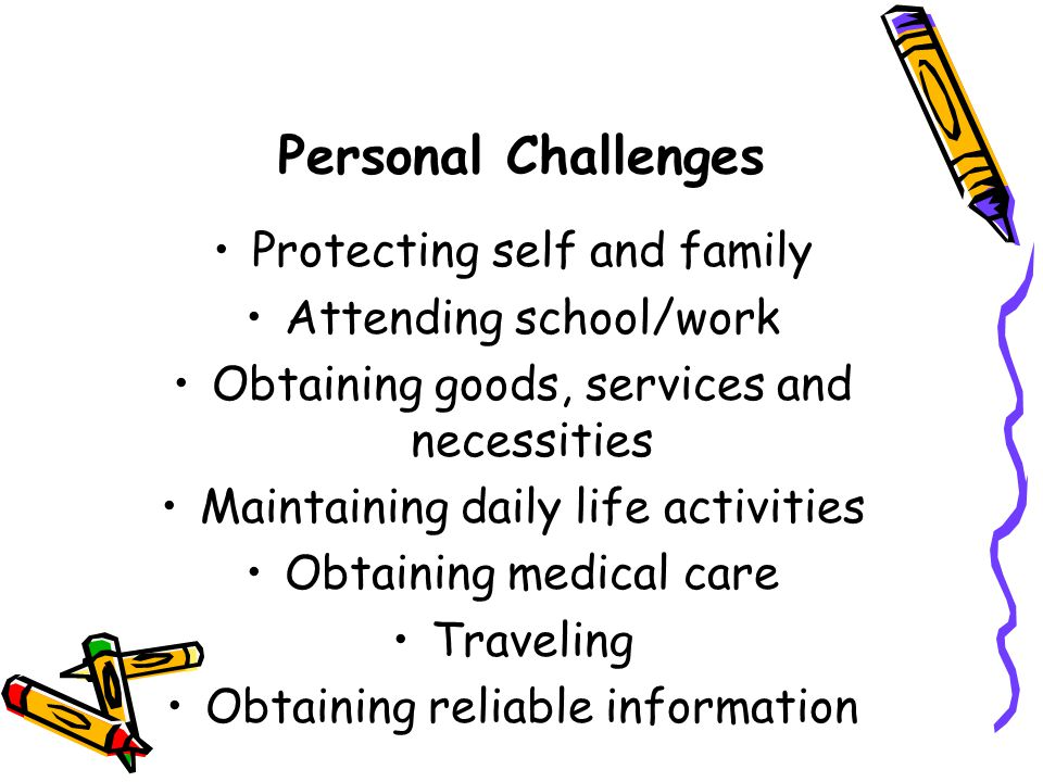 Personal Challenges Protecting self and family Attending school/work Obtaining goods, services and necessities Maintaining daily life activities Obtaining medical care Traveling Obtaining reliable information