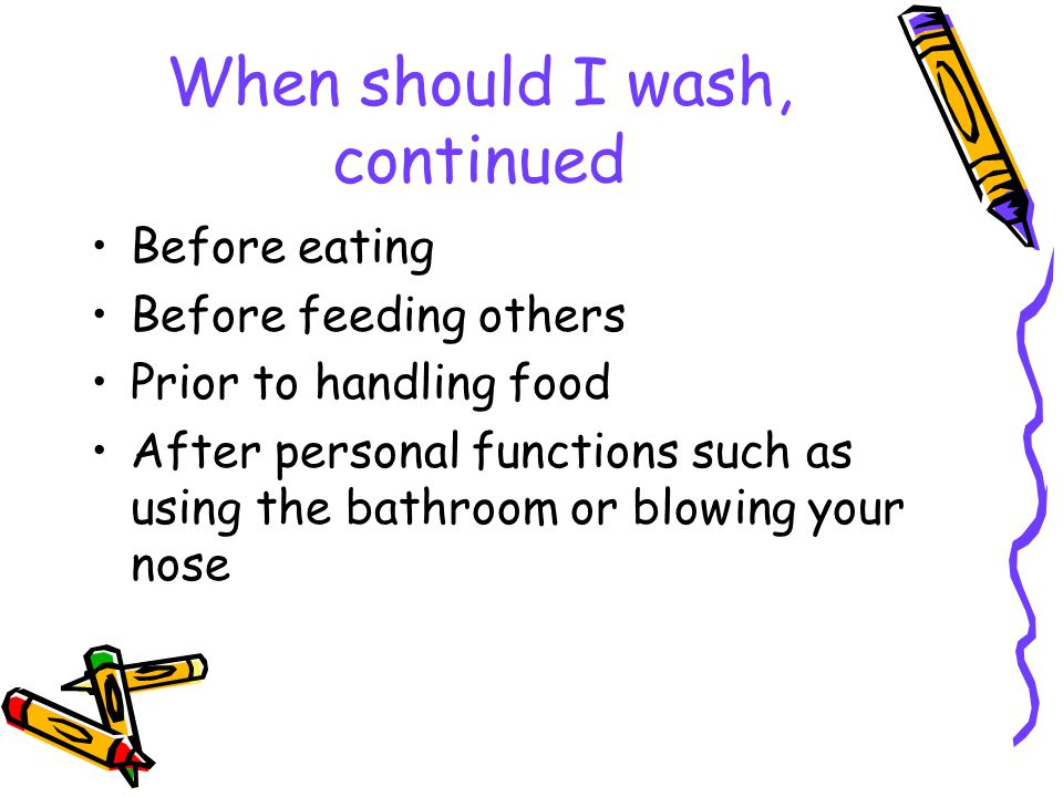 When should I wash, continued Before eating Before feeding others Prior to handling food After personal functions such as using the bathroom or blowing your nose
