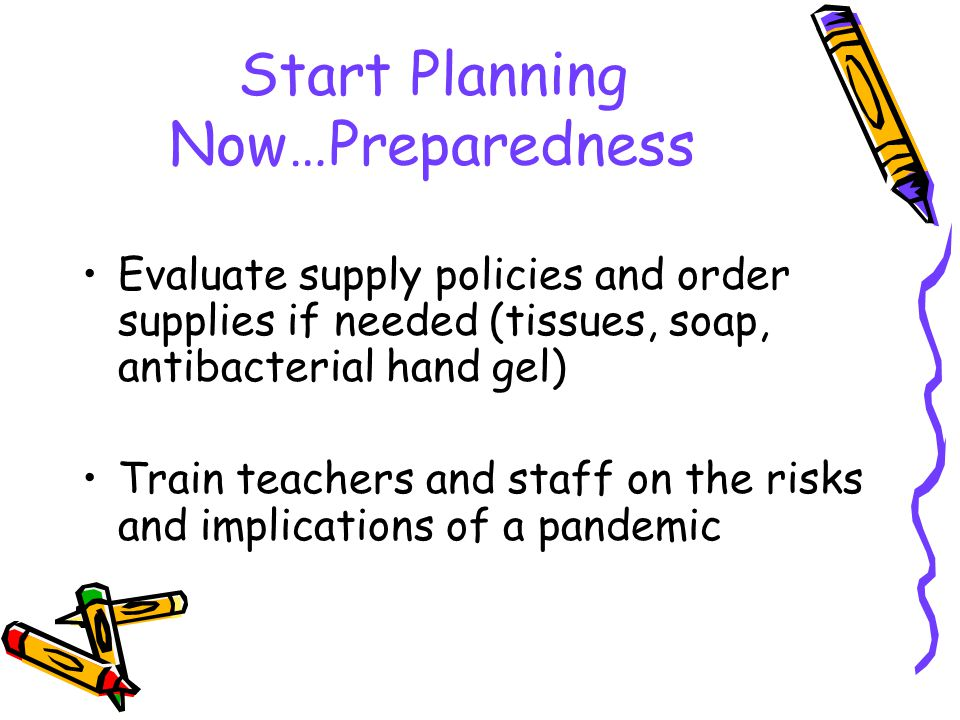 Start Planning Now…Preparedness Evaluate supply policies and order supplies if needed (tissues, soap, antibacterial hand gel) Train teachers and staff