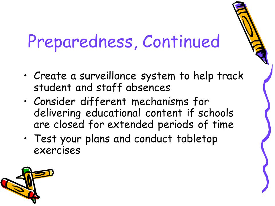 Preparedness, Continued Create a surveillance system to help track student and staff absences Consider different mechanisms for delivering educational content if schools are closed for extended periods of time Test your plans and conduct tabletop exercises