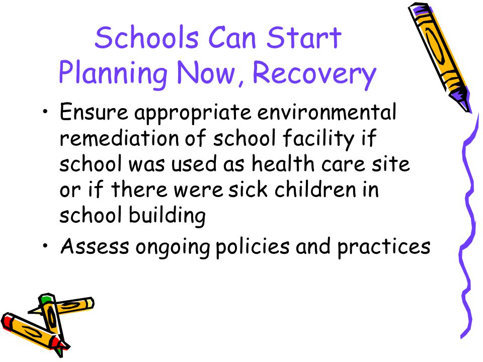 Schools Can Start Planning Now, Recovery Ensure appropriate environmental remediation of school facility if school was used as health care site or if there were sick children in school building Assess ongoing policies and practices
