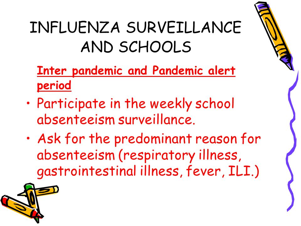 INFLUENZA SURVEILLANCE AND SCHOOLS Inter pandemic and Pandemic alert period Participate in the weekly school absenteeism surveillance. Ask for the pre